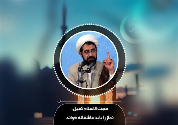 حجت الاسلام کفیل/نماز را باید عاشقانه خواند